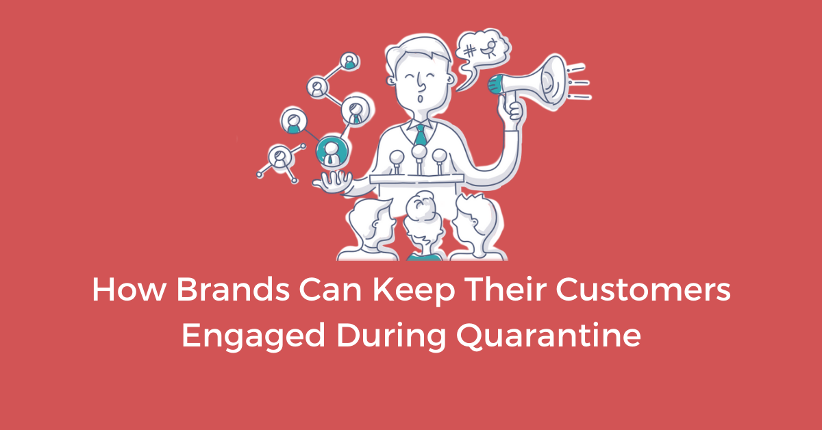 How Brands Engage with Customers During COVID Quarantine